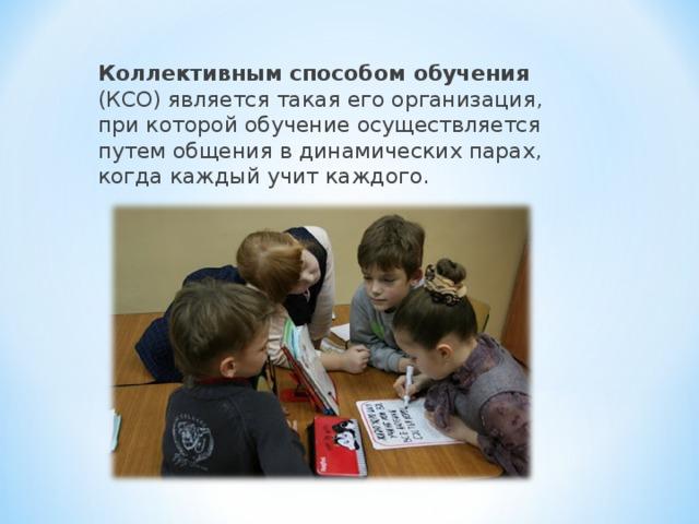 Коллективным способом обучения (КСО) является такая его организация, при которой обучение осуществляется путем общения в динамических парах, когда каждый учит каждого.