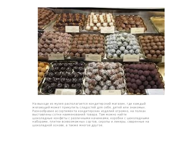 На выходе из музея располагается кондитерский магазин, где каждый желающий может прикупить сладостей для себя, детей или знакомых. Разнообразие ассортимента кондитерских изделий огромно, на полках выставлены сотни наименований товара. Там можно найти шоколадныеконфетыс различными начинками, коробки с шоколадными наборами, плитки всевозможных сортов,сиропы иликеры, сваренные на шоколадной основе, а также многое другое.