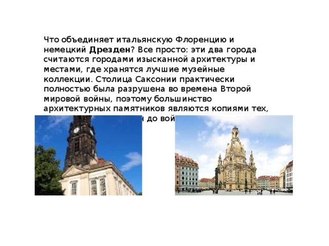 Что объединяет итальянскую Флоренцию и немецкий Дрезден ? Все просто: эти два города считаются городами изысканной архитектуры и местами, где хранятся лучшие музейные коллекции. Столица Саксонии практически полностью была разрушена во времена Второй мировой войны, поэтому большинство архитектурных памятников являются копиями тех, что украшали Дрезден до войны.