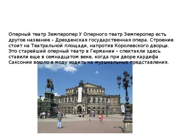 Оперный театр Земперопер У Оперного театр Земперопер есть другое название – Дрезденская государственная опера. Строение стоит на Театральной площади, напротив Королевского дворца. Это старейший оперный театр в Германии – спектакли здесь ставили еще в семнадцатом веке, когда при дворе кардифа Саксонии вошло в моду ходить на музыкальные представления.