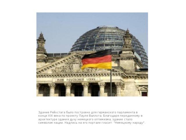 Здание Рейхстага было построено для германского парламента в конце XIX века по проекту Пауля Валлота. Благодаря переданному в архитектуре здания духу немецкого оптимизма, здание стало символом нации. Надпись на его портале гласит: