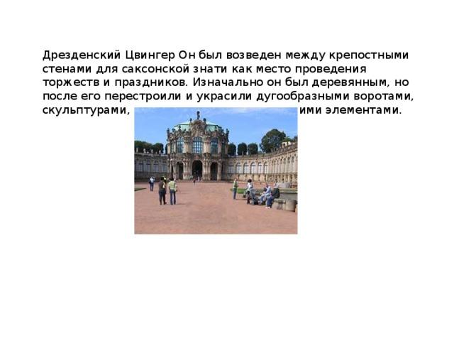 Дрезденский Цвингер Он был возведен между крепостными стенами для саксонской знати как место проведения торжеств и праздников. Изначально он был деревянным, но после его перестроили и украсили дугообразными воротами, скульптурами, колоннами, нишами и прочими элементами.