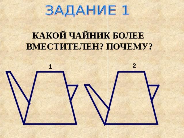 КАКОЙ ЧАЙНИК БОЛЕЕ ВМЕСТИТЕЛЕН? ПОЧЕМУ? 2 1