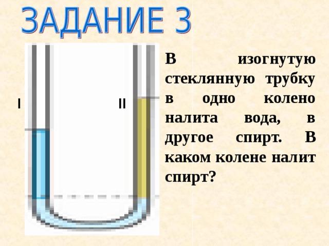 В изогнутую стеклянную трубку в одно колено налита вода, в другое спирт. В каком колене налит спирт? I II