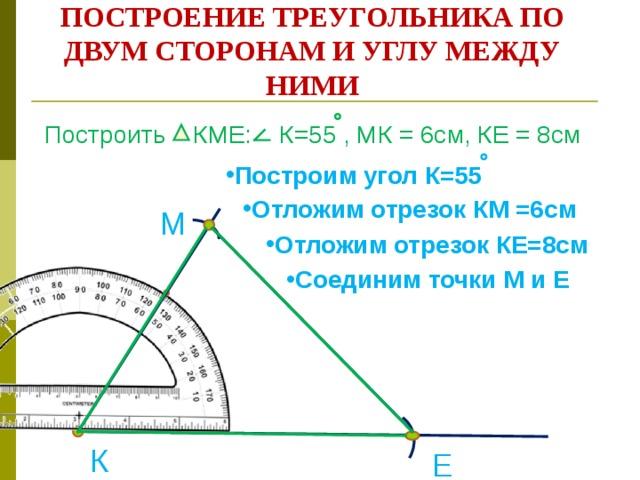 ПОСТРОЕНИЕ ТРЕУГОЛЬНИКА ПО ДВУМ СТОРОНАМ И УГЛУ МЕЖДУ НИМИ Построить КМЕ: К=55 , МК = 6см, КЕ = 8см Построим угол К=55 Отложим отрезок КМ =6см М Отложим отрезок КЕ=8см Соединим точки М и Е К Е