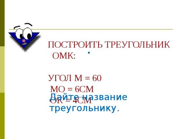 ПОСТРОИТЬ ТРЕУГОЛЬНИК ОМК:   УГОЛ М = 60  МО = 6СМ  ОК = 4СМ  Дайте название треугольнику.
