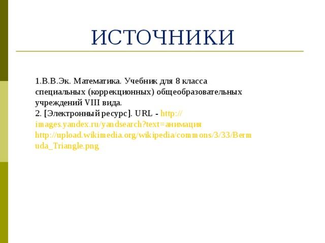 ИСТОЧНИКИ 1.В.В.Эк. Математика. Учебник для 8 класса специальных (коррекционных) общеобразовательных учреждений VIII вида. 2. [Электронный ресурс]. URL - http:// images.yandex.ru/yandsearch?text = анимация  http://upload.wikimedia.org/wikipedia/commons/3/33/Bermuda_Triangle.png