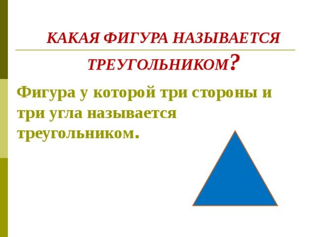 КАКАЯ ФИГУРА НАЗЫВАЕТСЯ ТРЕУГОЛЬНИКОМ ? Фигура у которой три стороны и три угла называется треугольником .