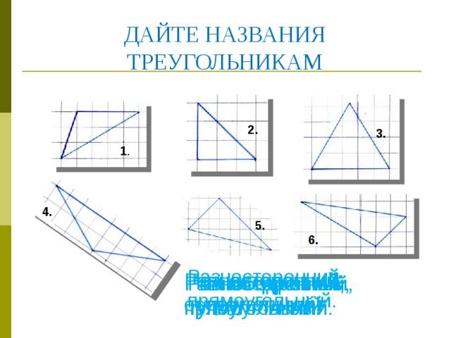 ДАЙТЕ НАЗВАНИЯ ТРЕУГОЛЬНИКАМ 2. 3. 1 4. 5. 6. Разносторонний, прямоугольный. Разносторонний, тупоугольный. Равносторонний, остроугольный. Равнобедренный, прямоугольный. Равнобедренный, тупоугольный. Разносторонний, тупоугольный.