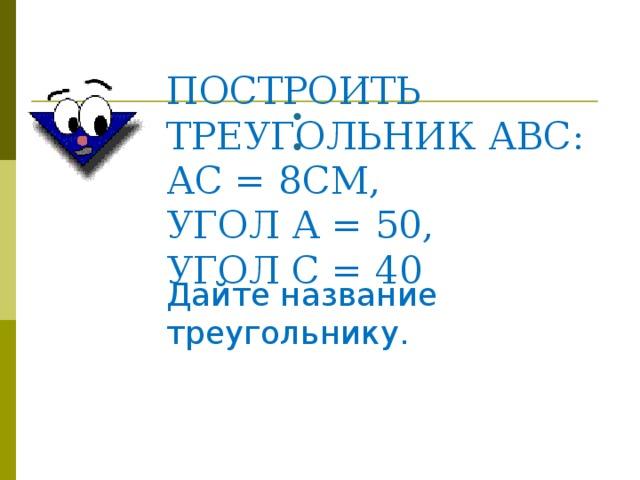 ПОСТРОИТЬ ТРЕУГОЛЬНИК АВС:  АС = 8СМ,  УГОЛ А = 50,  УГОЛ С = 40 Дайте название треугольнику.