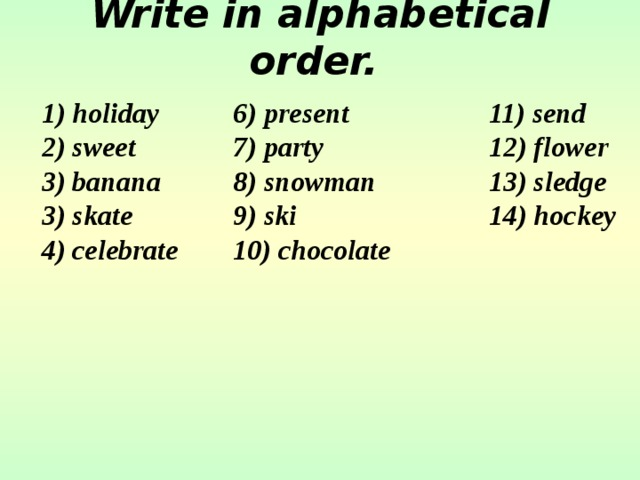 Write in alphabetical order.   1) holiday   6) present    11) send 2) sweet   7) party    12) flower 3) banana   8) snowman   13) sledge 3) skate   9) ski    14) hockey 4) celebrate  10) chocolate