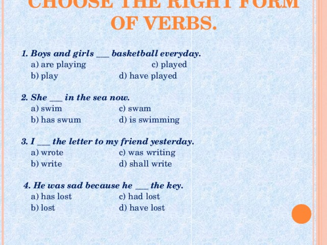 CHOOSE THE RIGHT FORM OF VERBS.   1. Boys and girls ___ basketball everyday.  a) are playing   c) played   b) play   d) have played   2. She ___ in the sea now.  a) swim   c) swam  b) has swum   d) is swimming 3. I ___ the letter to my friend yesterday.  a) wrote   c) was writing  b) write   d) shall write    4. He was sad because he ___ the key.  a) has lost   c) had lost  b) lost   d) have lost