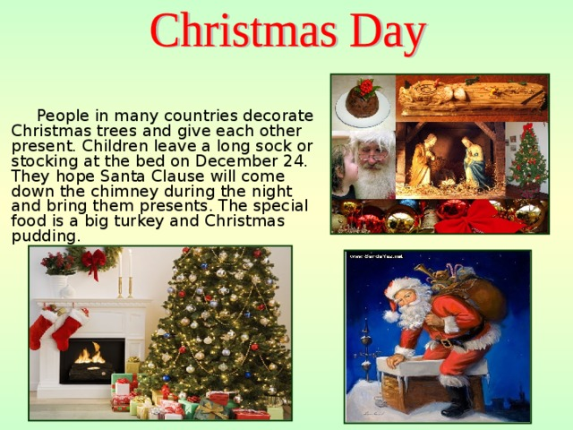 People in many countries decorate Christmas trees and give each other present. Children leave a long sock or stocking at the bed on December 24. They hope Santa Clause will come down the chimney during the night and bring them presents. The special food is a big turkey and Christmas pudding.