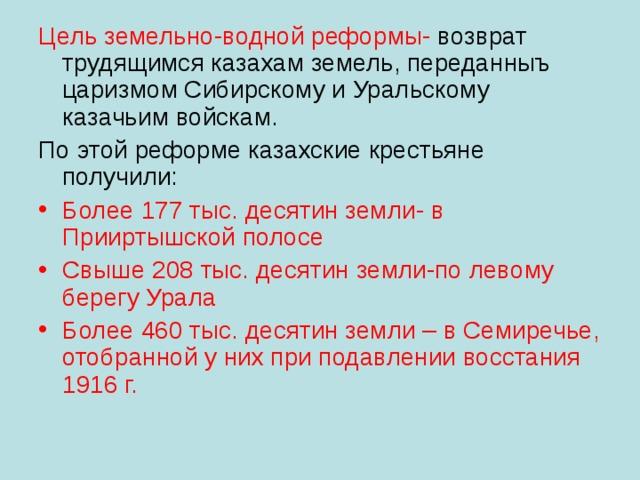 Цель земельно-водной реформы- возврат трудящимся казахам земель, переданныъ царизмом Сибирскому и Уральскому казачьим войскам. По этой реформе казахские крестьяне получили:
