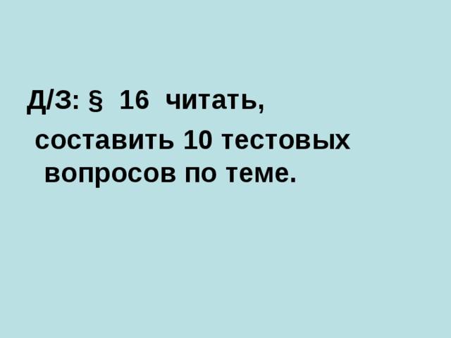 Д/З: § 16 читать,  составить 10 тестовых вопросов по теме.