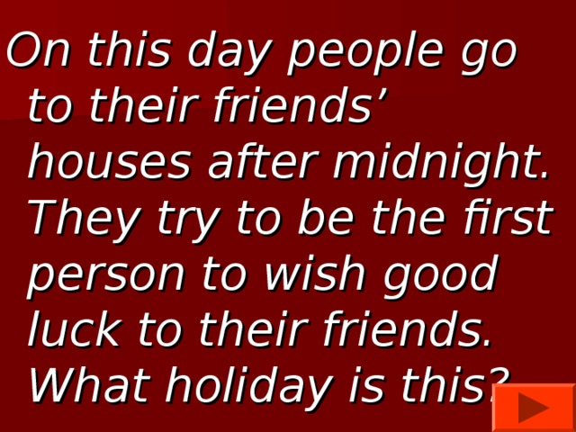 On this day people go to their friends' houses after midnight. They try to be the first person to wish good luck to their friends. What holiday is this?