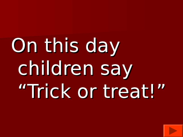 "On this day children say ""Trick or treat!"""