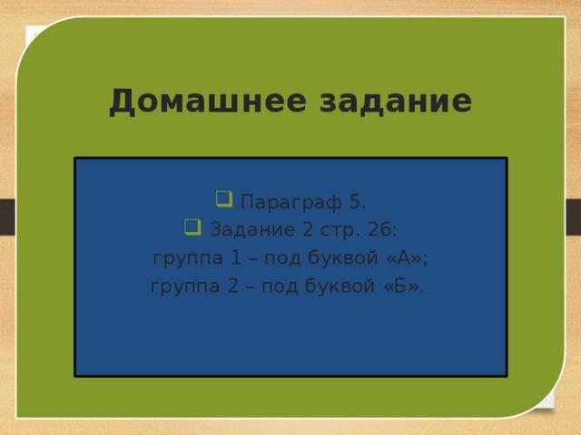 Домашнее задание  Параграф 5.  Задание 2 стр. 26: группа 1 – под буквой «А»; группа 2 – под буквой «Б».