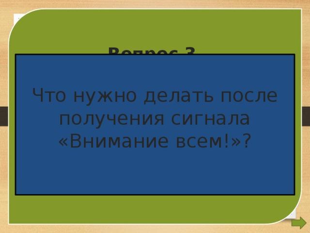 Вопрос 3. Что нужно делать после получения сигнала «Внимание всем!»?