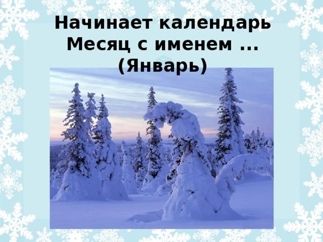 Начинает календарь  Месяц с именем ... (Январь)