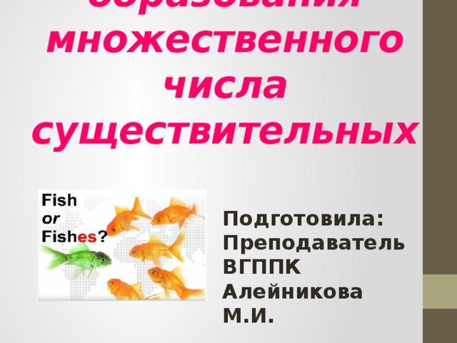 Особые случаи образования множественного числа существительных Подготовила: Преподаватель ВГППК Алейникова М.И.