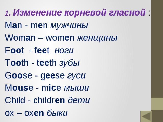 1. Изменение корневой гласной : M a n - m e n мужчины Wom a n – wom e n женщины F oo t - f ee t ноги T oo th - t ee th зубы  G oo se - g ee se гуси M ous e - m ic e мыши Child - childr en  дети ox – ox en  быки