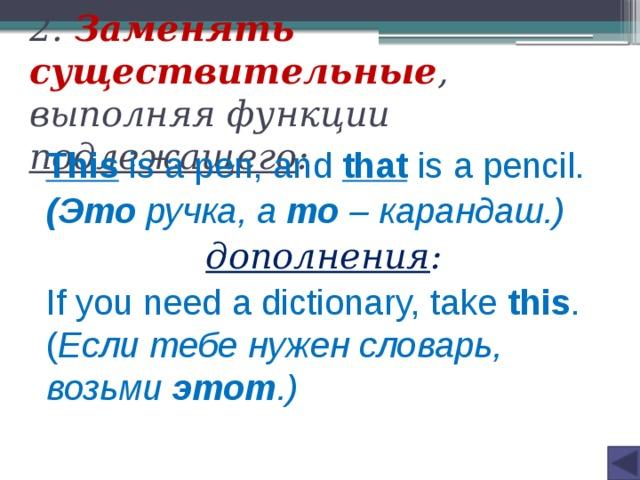 2. Заменять существительные , выполняя функции подлежащего : This  is a pen, and that  is a pencil. (Это ручка, а то – карандаш.) дополнения : If you need a dictionary, take this . ( Если тебе нужен словарь, возьми этот .)