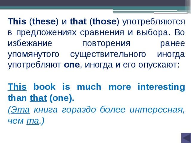 This ( these ) и that ( those ) употребляются в предложениях сравнения и выбора. Во избежание повторения ранее упомянутого существительного иногда употребляют one , иногда и его опускают: This book is much more interesting than  that (one). ( Эта  книга гораздо более интересная, чем та .)
