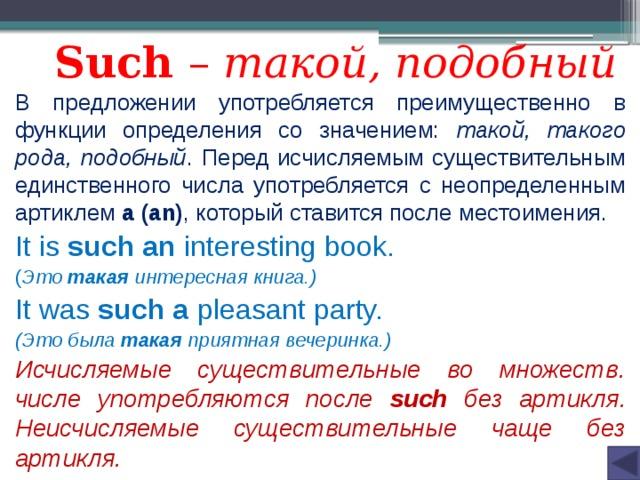 Such – такой, подобный В предложении употребляется преимущественно в функции определения со значением: такой, такого рода, подобный . Перед исчисляемым существительным единственного числа употребляется с неопределенным артиклем a (an) , который ставится после местоимения. It is such an interesting book. ( Это такая интересная книга.) It was such a pleasant party. (Это была такая приятная вечеринка.) Исчисляемые существительные во множеств. числе употребляются после such без артикля. Неисчисляемые существительные чаще без артикля.