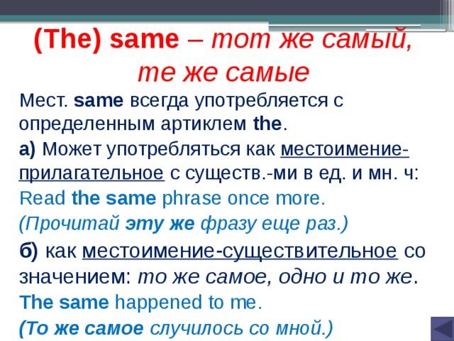 (The) same – тот же самый, те же самые Мест. same всегда употребляется с определенным артиклем the . а) Может употребляться как местоимение-прилагательное с существ.-ми в ед. и мн. ч: Read the same phrase once more. (Прочитай эту же фразу еще раз.) б) как местоимение-существительное со значением: то же самое, одно и то же . The same happened to me. (То же самое случилось со мной.)