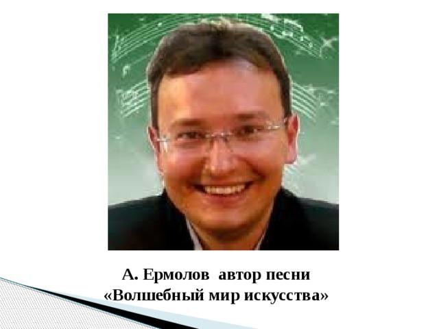 А. Ермолов автор песни «Волшебный мир искусства»