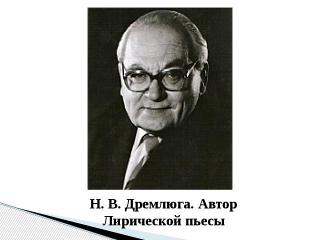 Н. В. Дремлюга. Автор Лирической пьесы