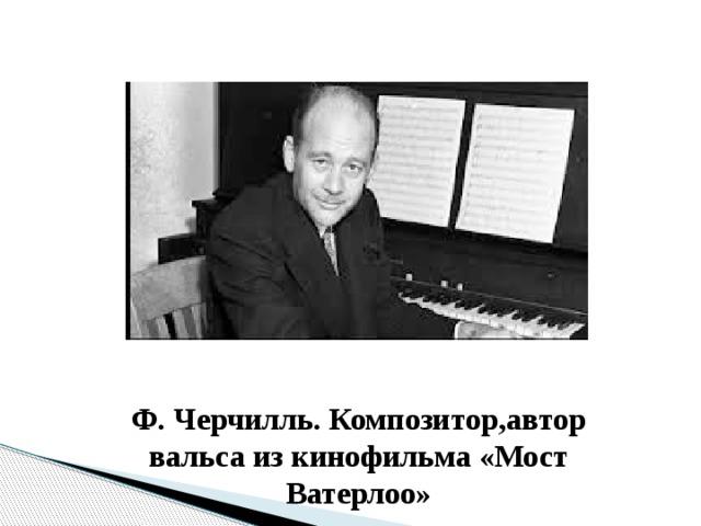 Ф. Черчилль. Композитор,автор вальса из кинофильма «Мост Ватерлоо»