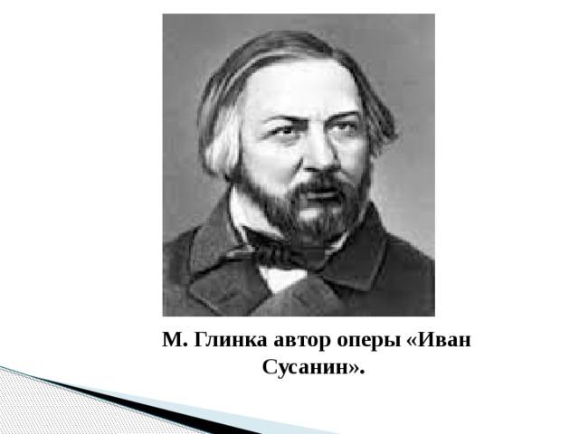 М. Глинка автор оперы «Иван Сусанин».