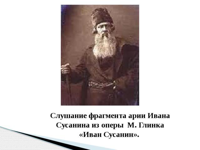 Слушание фрагмента арии Ивана Сусанина из оперы М. Глинка «Иван Сусанин».