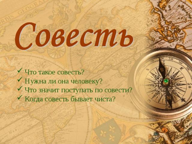 Что такое совесть?  Нужна ли она человеку?  Что значит поступать по совести?  Когда совесть бывает чиста?