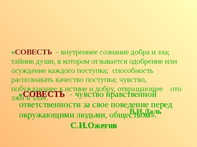 « СОВЕСТЬ  - внутреннее сознание добра и зла; тайник души, в котором отзывается одобрение или осуждение каждого поступка; способность распознавать качество поступка; чувство, побуждающее к истине и добру, отвращающее ото лжи и зла».           В.И.Даль     « СОВЕСТЬ -  чувство нравственной ответственности за свое поведение перед окружающими людьми, обществом».       С . И.Ожегов