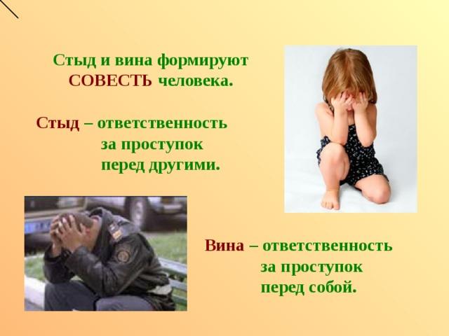 Стыд и вина формируют СОВЕСТЬ человека. Стыд  – ответственность  за проступок  перед другими. Вина  – ответственность  за проступок  перед собой.