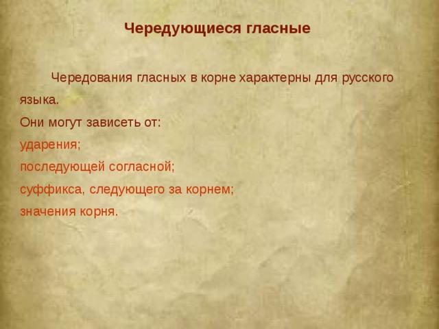 Чередующиеся гласные   Чередования гласных в корне характерны для русского языка. Они могут зависеть от: ударения; последующей согласной; суффикса, следующего за корнем; значения корня.