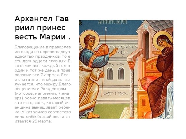 Архангел Гавриил принес весть Марии . Благовещение в православии входит в перечень двунадесятых праздников, то есть двенадцати главных. Его отмечают каждый год в один и тот же день, в православии это 7 апреля. Если считать от этой даты, получается, что между Благовещением и Рождеством (которое, напомним, 7 января) ровно девять месяцев - то есть, срок, который женщина вынашивает ребенка. У католиков соответственно днём благой вести считается 25 марта.