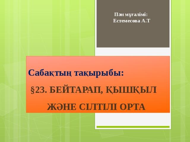 Пән мұғалімі: Естемесова А.Т Сабақтың тақырыбы:  §23. БЕЙТАРАП, ҚЫШҚЫЛ  ЖӘНЕ СІЛТІЛІ ОРТА