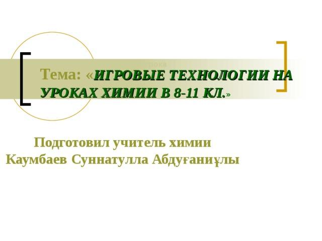 Презентация урока Тема:  « ИГРОВЫЕ ТЕХНОЛОГИИ НА УРОКАХ ХИМИИ В 8-11 КЛ. »  Подготовил учитель химии Каумбаев Суннатулла Абдуғаниұлы
