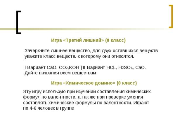 Игра «Третий лишний»  (8 класс) Зачеркните лишнее вещество, для двух оставшихся веществ укажите класс веществ, к которому они относятся. I Вариант CaO, CO 2 ,KOH   II Вариант HCL, H 2 SO 4 , CaO. Дайте названия всем веществам. Игра «Химическое домино»  (8 класс) Эту игру использую при изучении составления химических формул по валентности, а так же при проверке умения составлять химические формулы по валентности. Играют по 4-6 человек в группе