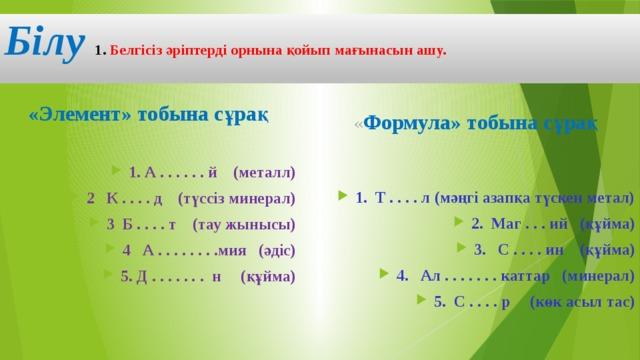 Білу 1. Белгісіз әріптерді орнына қойып мағынасын ашу.   « Формула» тобына сұрақ «Элемент» тобына сұрақ 1. Т . . . . л (мәңгі азапқа түскен метал) 2. Маг . . . ий (құйма) 3. С . . . . ин (құйма) 4. Ал . . . . . . . каттар (минерал) 5. С . . . . р (көк асыл тас) 1. А . . . . . . й (металл) 2 К . . . . д (түссіз минерал) 3 Б . . . . т (тау жынысы) 4 А . . . . . . . .мия (әдіс) 5. Д . . . . . . . н (құйма)