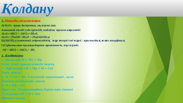 Қолдану  1. Маңызды қосылыстары: А)Al₂O₃- қиын балқитын, ақ түсті зат. Алюминий оксиді суда ерімейді, екідайлы қасиет көрсетеді:  Al₂O₃+6HCl = 2AlCl₃+3H₂O  Al₂O₃+2NaOH+3H₂O = 2Na[Al(OH)₄]  Б)(Al(OH)₃) алюминий гидроксидінің түр өзгерісі екі түрлі : кристалдық және аморфтық. С)Сұйытылған қышқылдармен әрекеттесіп, тұз түзеді.  2Al + 6HCl = 2AlCl 3 + 3H 2 2. Қолданылуы: 1. Магналий Al + Mn + Mg Кеме және ғарыш кемесін жасау 2. Дуралюмин (Al + Mg + Si + Cu) Ұшақ жасау 3. Al + Cu + Mn Алюминий марганецті , қола Машина тетіктерін жасау 4. Al + Mg + Si Құрылыс. Тікұшақтардың бұрмалары (винт) 5. Силумин (Al + Si + Na) Машина жасау