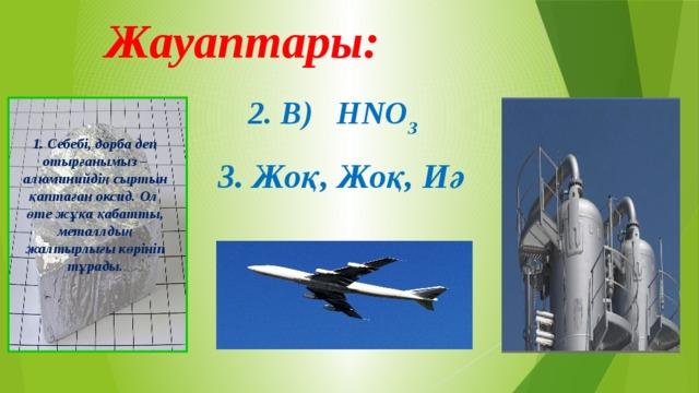 Жауаптары:    2. В) HNO 3 1. Себебі, дорба деп отырғанымыз – алюминийдің сыртын қаптаған оксид. Ол өте жұқа қабатты, металлдың жалтырлығы көрініп тұрады. 3. Жоқ, Жоқ, Иә