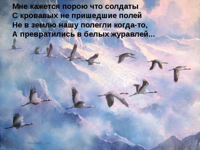 Мнекажетсяпороючтосолдаты С кровавых не пришедшие полей Не в землю нашу полегли когда-то, А превратились в белых журавлей...