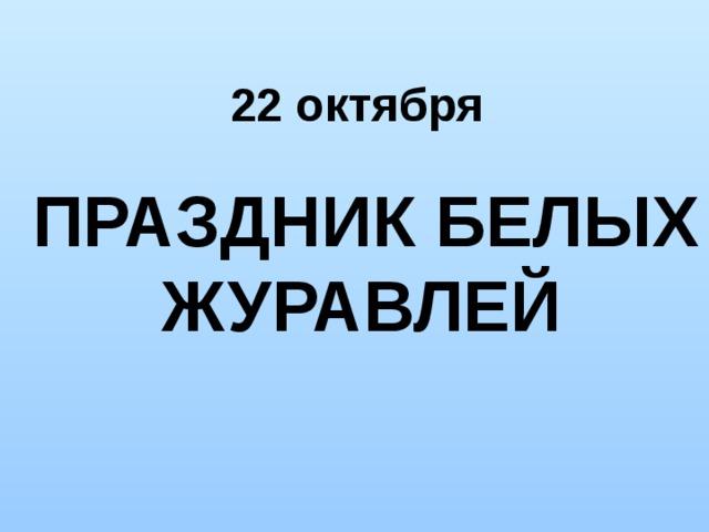 22 октября   ПРАЗДНИК БЕЛЫХ ЖУРАВЛЕЙ