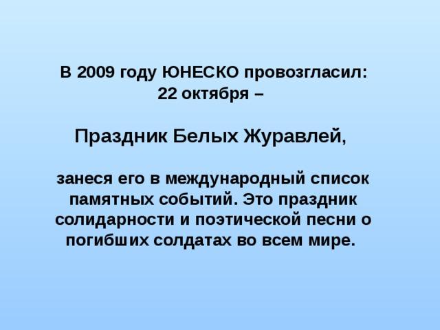 В 2009 году ЮНЕСКО провозгласил: 22 октября –  Праздник Белых Журавлей ,  занеся его в международный список памятных событий. Это праздник солидарности и поэтической песни о погибших солдатах во всем мире.