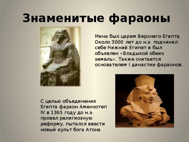Знаменитые фараоны Мина был царем Верхнего Египта. Около 3000 лет до н.э. подчинил себе Нижний Египет и был объявлен «Владыкой обеих земель». Также считается основателем I династии фараонов. С целью объединения Египта фараон Аменхотеп IV в 1365 году до н.э. провел религиозную реформу, пытался ввести новый культ бога Атона